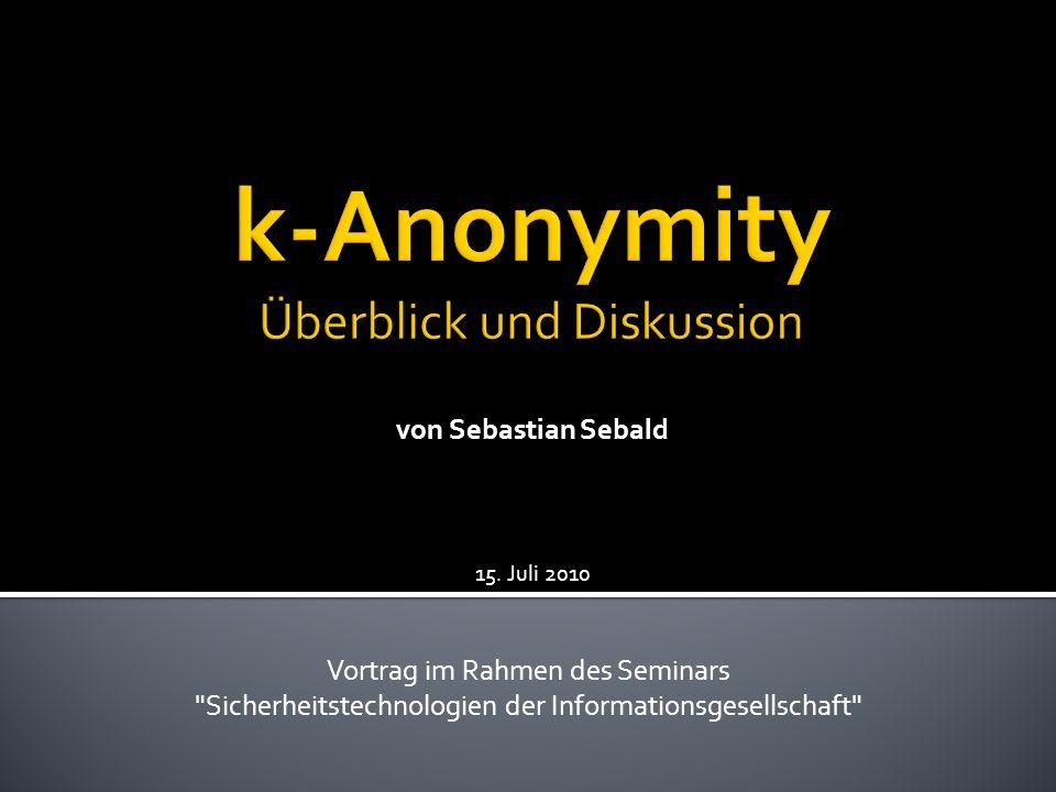 Veröffentlichen von anonymisierten Daten Angriff auf anonyme Daten Das k-Anonymity Modell Identifikation von Personen 15.07.20102k-Anonymity - Überblick und Diskussion