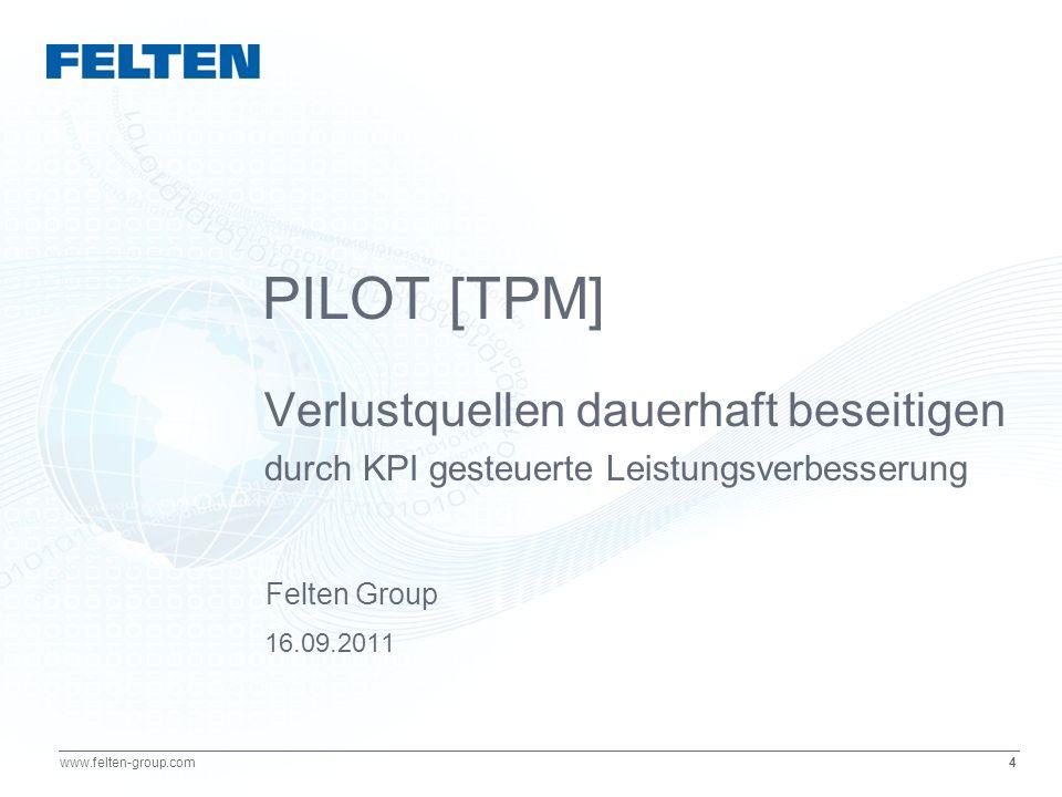 4 www.felten-group.com PILOT [TPM] Verlustquellen dauerhaft beseitigen durch KPI gesteuerte Leistungsverbesserung 16.09.2011 Felten Group