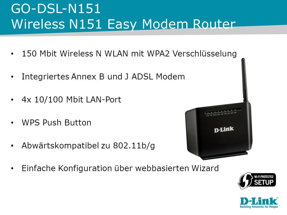 150 Mbit Wireless N WLAN mit WPA2 Verschlüsselung Integriertes Annex B und J ADSL Modem 4x 10/100 Mbit LAN-Port WPS Push Button Abwärtskompatibel zu b/g Einfache Konfiguration über webbasierten Wizard GO-DSL-N151 Wireless N151 Easy Modem Router