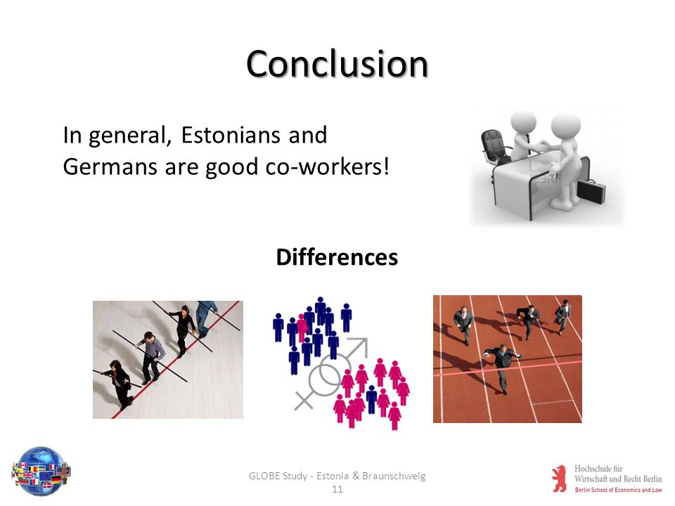 Conclusion In general, Estonians and Germans are good co-workers! Differences GLOBE Study - Estonia & Braunschweig 11