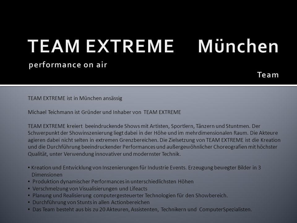 TEAM EXTREME ist in München ansässig Michael Teichmann ist Gründer und Inhaber von TEAM EXTREME TEAM EXTREME kreiert beeindruckende Shows mit Artisten