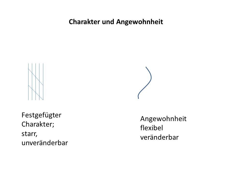 Charakter und Angewohnheit Festgefügter Charakter; starr, unveränderbar Angewohnheit flexibel veränderbar