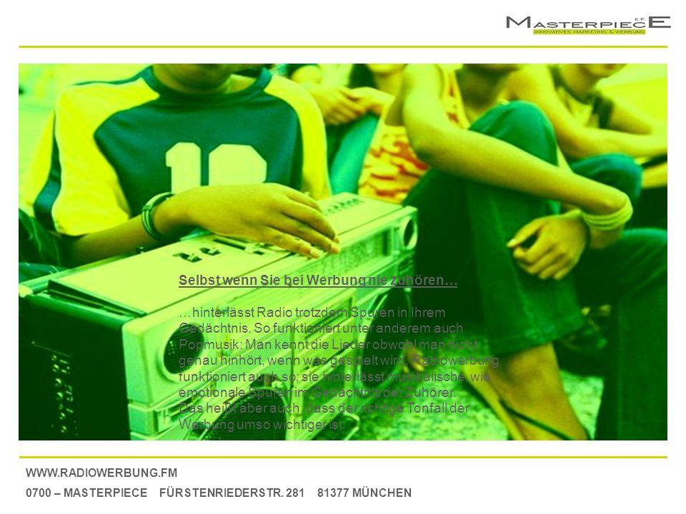 WWW.RADIOWERBUNG.FM 0700 – MASTERPIECE FÜRSTENRIEDERSTR. 281 81377 MÜNCHEN Selbst wenn Sie bei Werbung nie zuhören… …hinterlässt Radio trotzdem Spuren