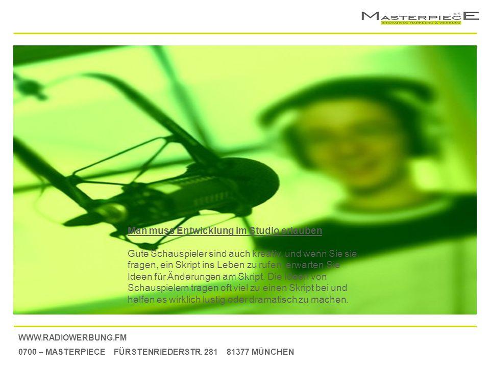 WWW.RADIOWERBUNG.FM 0700 – MASTERPIECE FÜRSTENRIEDERSTR. 281 81377 MÜNCHEN Man muss Entwicklung im Studio erlauben Gute Schauspieler sind auch kreativ
