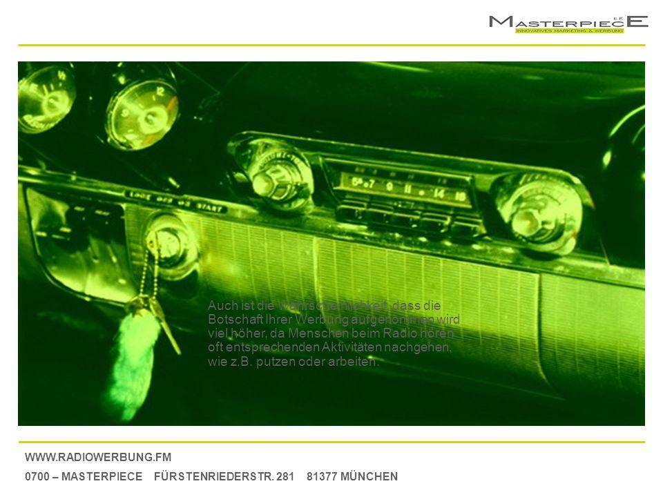 WWW.RADIOWERBUNG.FM 0700 – MASTERPIECE FÜRSTENRIEDERSTR. 281 81377 MÜNCHEN Auch ist die Wahrscheinlichkeit, dass die Botschaft Ihrer Werbung aufgenomm