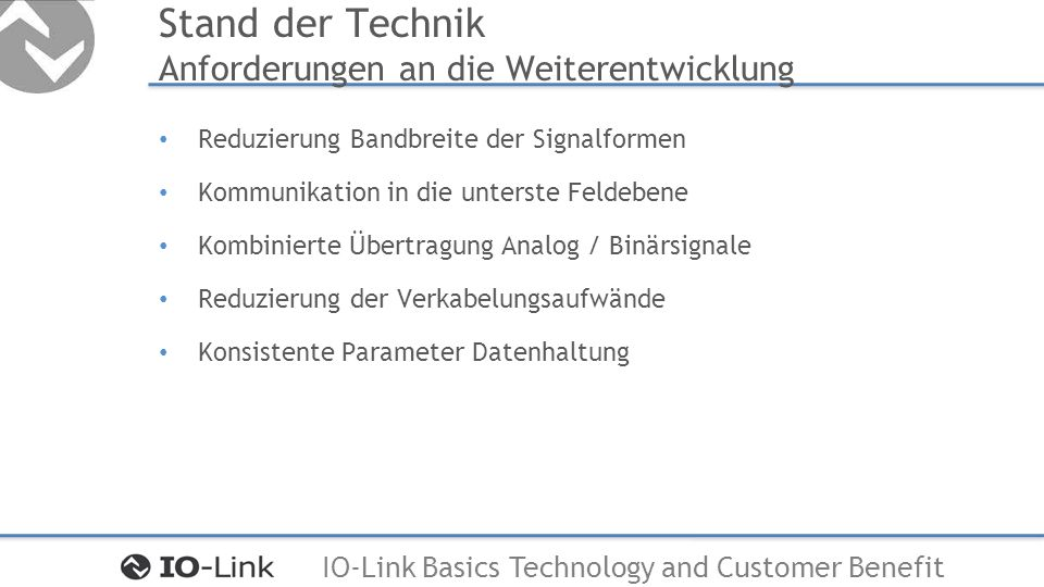 IO-Link Basics Technology and Customer Benefit Stand der Technik Anforderungen an die Weiterentwicklung Reduzierung Bandbreite der Signalformen Kommun
