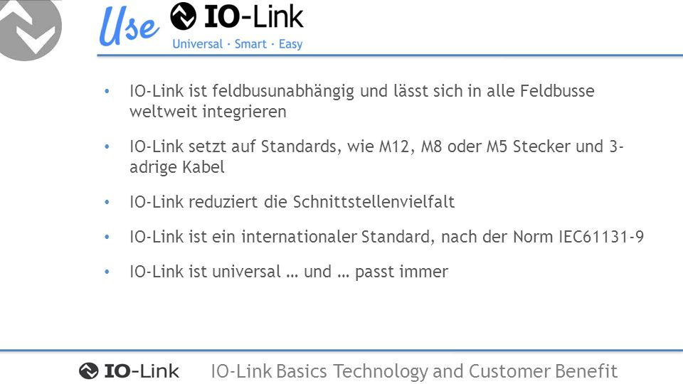 IO-Link Basics Technology and Customer Benefit IO-Link ist feldbusunabhängig und lässt sich in alle Feldbusse weltweit integrieren IO-Link setzt auf Standards, wie M12, M8 oder M5 Stecker und 3- adrige Kabel IO-Link reduziert die Schnittstellenvielfalt IO-Link ist ein internationaler Standard, nach der Norm IEC61131-9 IO-Link ist universal … und … passt immer