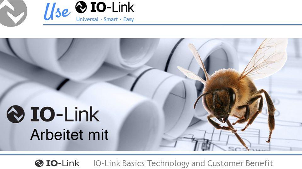 IO-Link Basics Technology and Customer Benefit IO-Link ermöglicht erweiterte Diagnose und schnelle Parametrierung IO-Link ermöglicht das Ändern von Geräteparametern im laufenden Betrieb IO-Link ist schnell durch seine 3 verschiedenen Übertragungsgeschwindigkeiten IO-Link ist klein und ermöglicht die Miniaturisierung von intelligenten Geräten IO-Link ist Smart … und … arbeitet mit