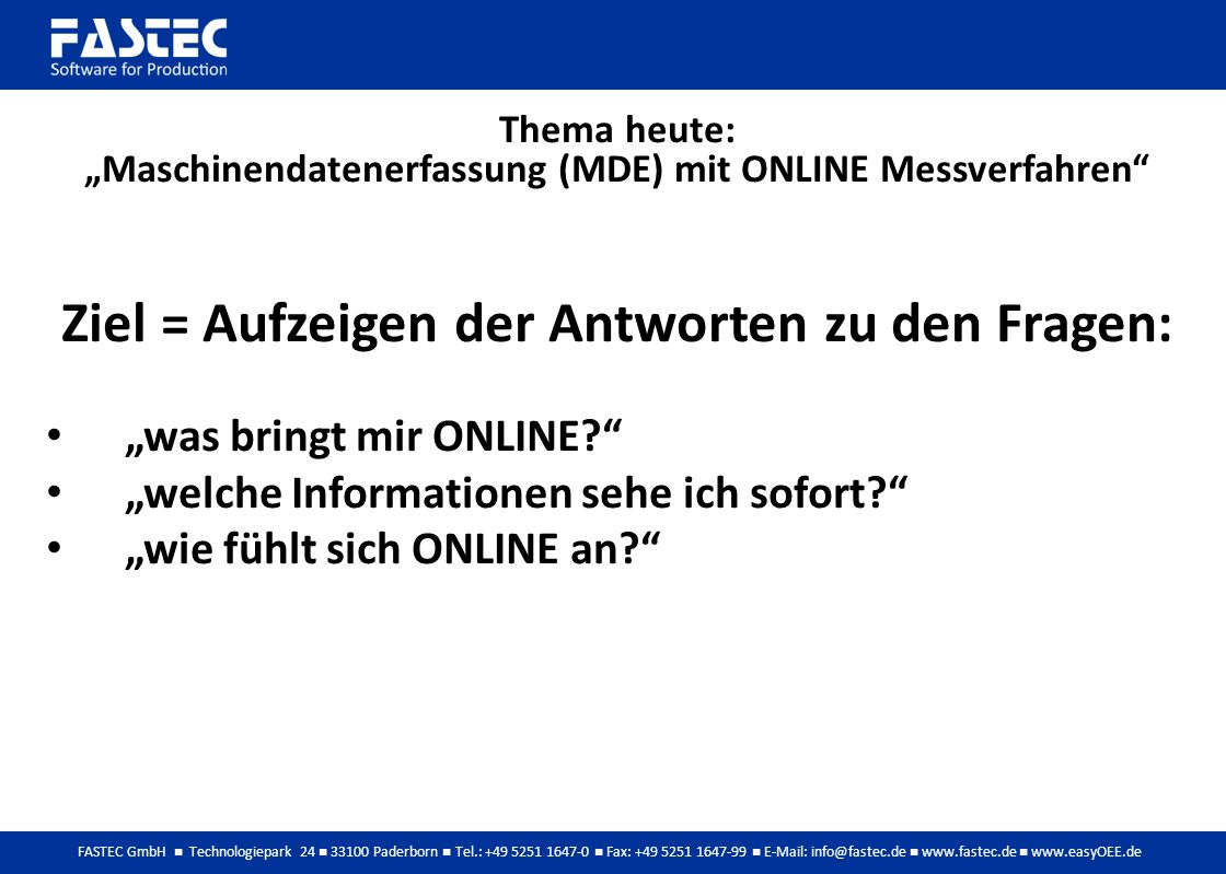 FASTEC GmbH Technologiepark 24 33100 Paderborn Tel.: +49 5251 1647-0 Fax: +49 5251 1647-99 E-Mail: info@fastec.de www.fastec.de www.easyOEE.de Thema heute: Maschinendatenerfassung (MDE) mit ONLINE Messverfahren Ziel = Aufzeigen der Antworten zu den Fragen: was bringt mir ONLINE.