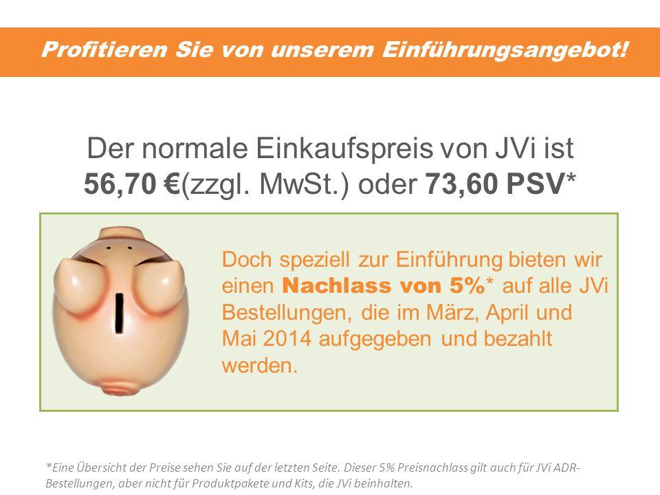 Profitieren Sie von unserem Einführungsangebot! Der normale Einkaufspreis von JVi ist 56,70 (zzgl. MwSt.) oder 73,60 PSV* Doch speziell zur Einführung