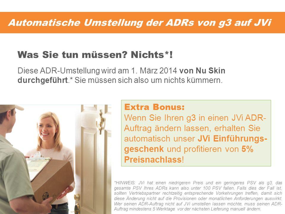 Automatische Umstellung der ADRs von g3 auf JVi Diese ADR-Umstellung wird am 1. März 2014 von Nu Skin durchgeführt.* Sie müssen sich also um nichts kü