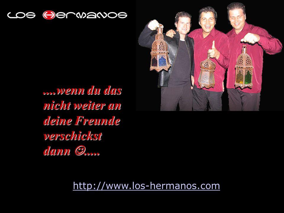 ....wenn du das nicht weiter an deine Freunde verschickst dann..... http://www.los-hermanos.com