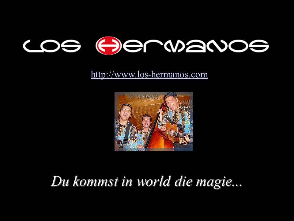 Du kommst in world die magie... http://www.los-hermanos.com