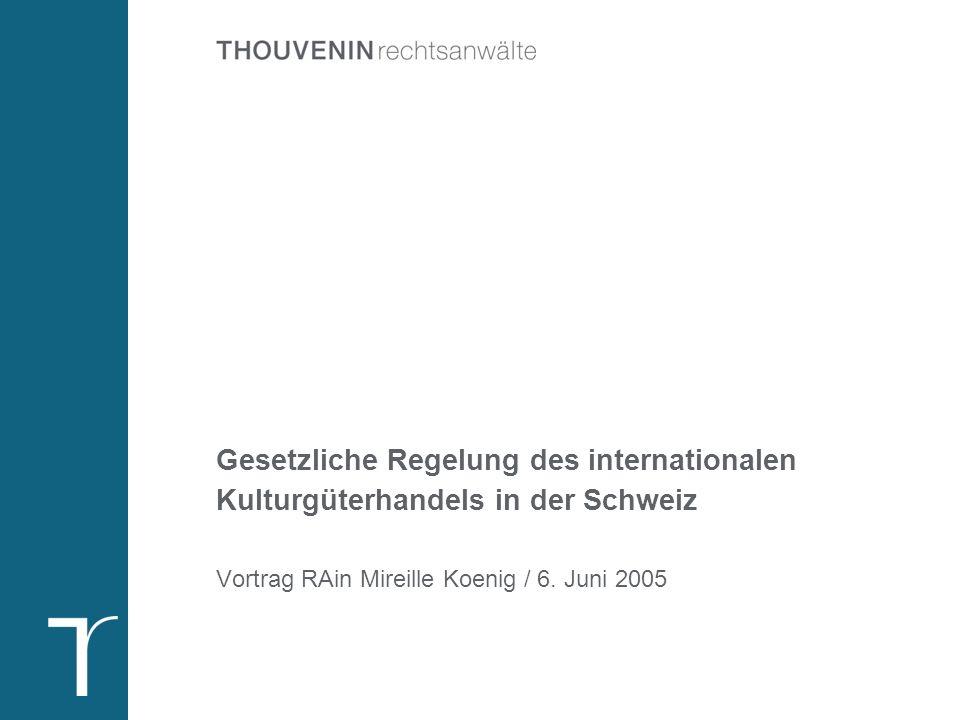 Gesetzliche Regelung des internationalen Kulturgüterhandels in der Schweiz Vortrag RAin Mireille Koenig / 6. Juni 2005