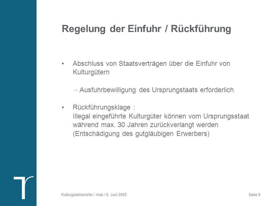 Kulturgütertransfer / msk / 6. Juni 2005 Seite 9 Regelung der Einfuhr / Rückführung Abschluss von Staatsverträgen über die Einfuhr von Kulturgütern Au