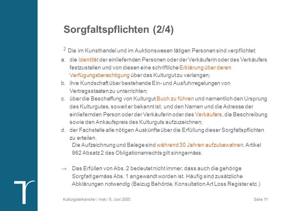 Kulturgütertransfer / msk / 6. Juni 2005 Seite 11 Sorgfaltspflichten (2/4) 2 Die im Kunsthandel und im Auktionswesen tätigen Personen sind verpflichte