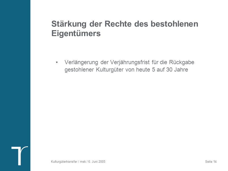 Kulturgütertransfer / msk / 6. Juni 2005 Seite 14 Stärkung der Rechte des bestohlenen Eigentümers Verlängerung der Verjährungsfrist für die Rückgabe g