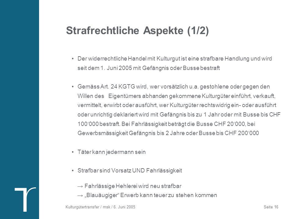 Kulturgütertransfer / msk / 6. Juni 2005 Seite 16 Strafrechtliche Aspekte (1/2) Der widerrechtliche Handel mit Kulturgut ist eine strafbare Handlung u