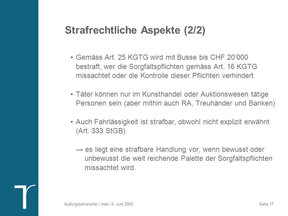 Kulturgütertransfer / msk / 6. Juni 2005 Seite 17 Strafrechtliche Aspekte (2/2) Gemäss Art. 25 KGTG wird mit Busse bis CHF 20000 bestraft, wer die Sor
