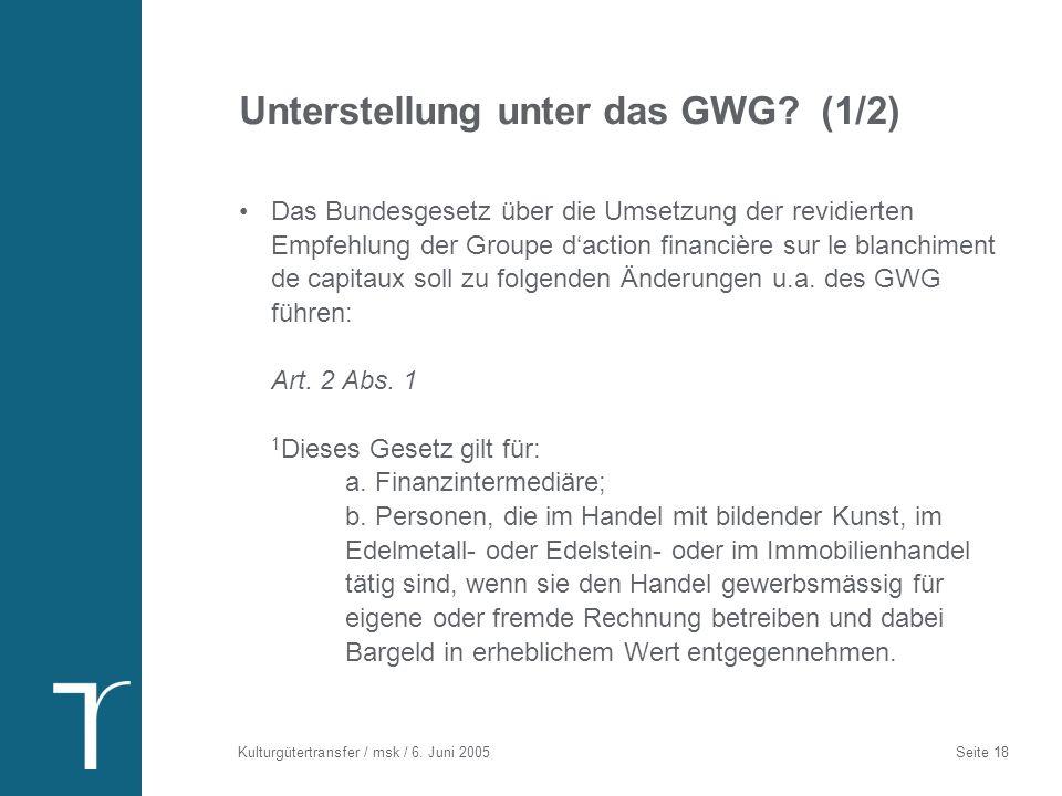 Kulturgütertransfer / msk / 6. Juni 2005 Seite 18 Unterstellung unter das GWG? (1/2) Das Bundesgesetz über die Umsetzung der revidierten Empfehlung de