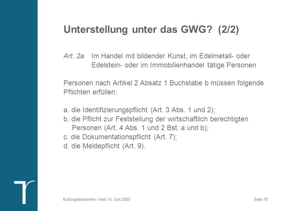 Kulturgütertransfer / msk / 6. Juni 2005 Seite 19 Unterstellung unter das GWG? (2/2) Art. 2a Im Handel mit bildender Kunst, im Edelmetall- oder Edelst