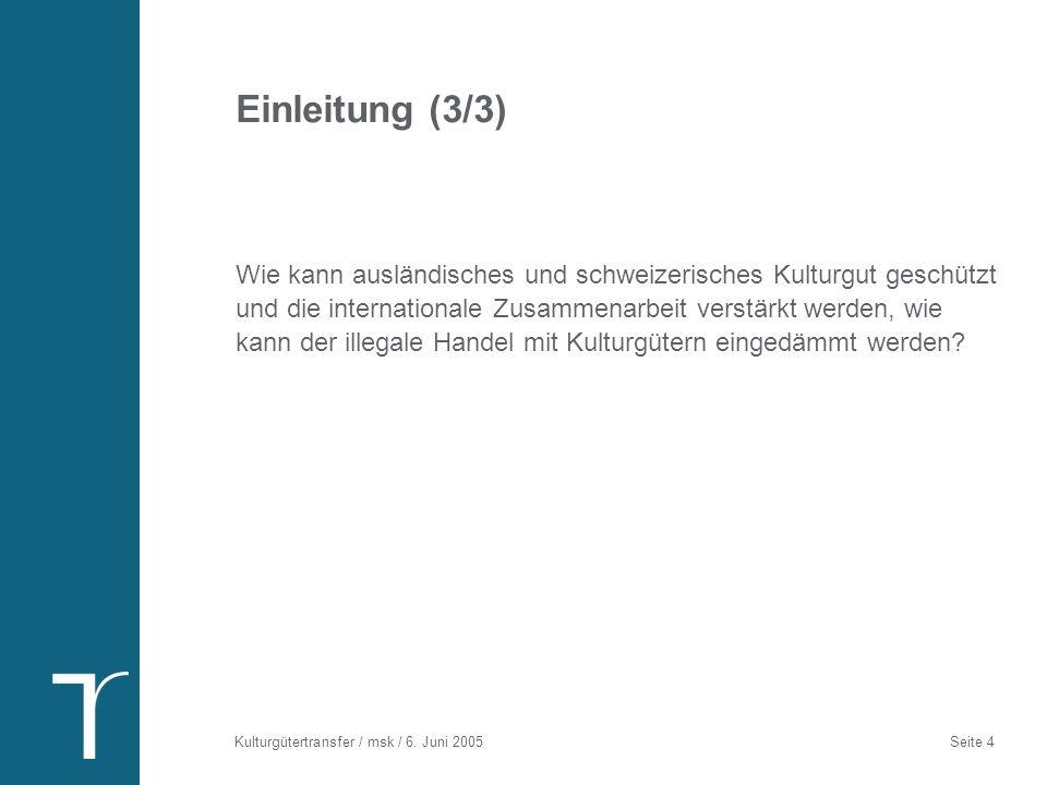 Kulturgütertransfer / msk / 6. Juni 2005 Seite 4 Einleitung (3/3) Wie kann ausländisches und schweizerisches Kulturgut geschützt und die international
