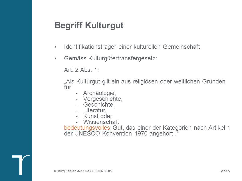 Kulturgütertransfer / msk / 6. Juni 2005 Seite 5 Begriff Kulturgut Identifikationsträger einer kulturellen Gemeinschaft Gemäss Kulturgütertransfergese