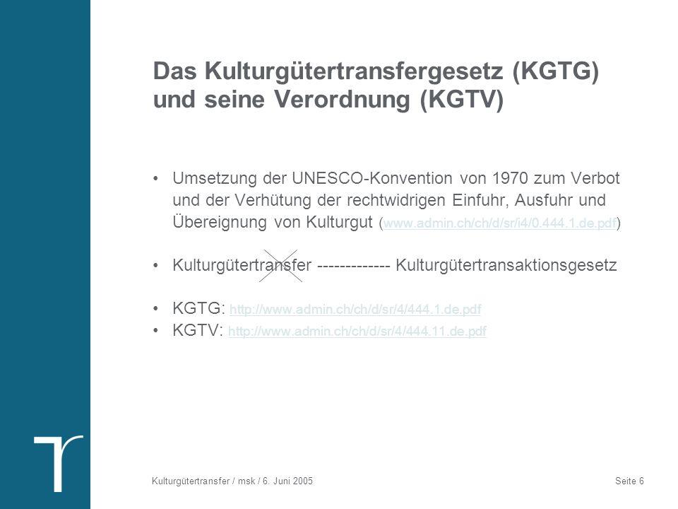 Kulturgütertransfer / msk / 6. Juni 2005 Seite 6 Das Kulturgütertransfergesetz (KGTG) und seine Verordnung (KGTV) Umsetzung der UNESCO-Konvention von