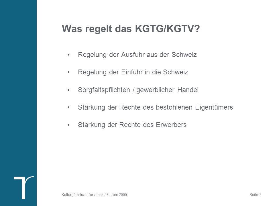 Kulturgütertransfer / msk / 6. Juni 2005 Seite 7 Was regelt das KGTG/KGTV? Regelung der Ausfuhr aus der Schweiz Regelung der Einfuhr in die Schweiz So