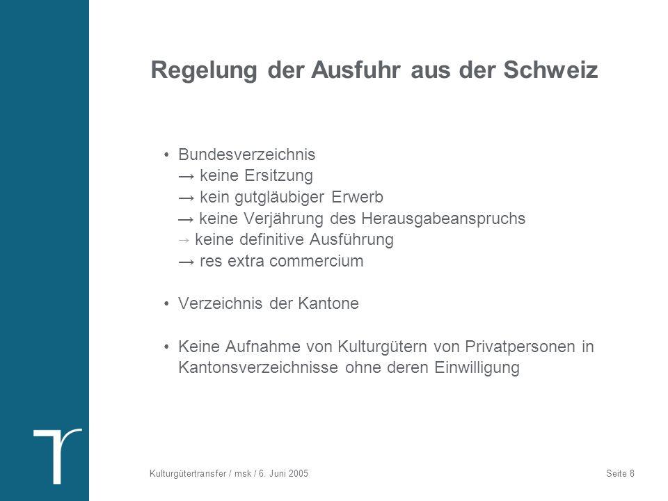 Kulturgütertransfer / msk / 6. Juni 2005 Seite 8 Regelung der Ausfuhr aus der Schweiz Bundesverzeichnis keine Ersitzung kein gutgläubiger Erwerb keine