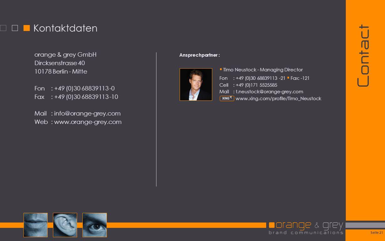 Seite 21 Contact orange & grey GmbH Dircksenstrasse 40 10178 Berlin - Mitte Fon: +49 (0)30 68839113 -0 Fax: +49 (0)30 68839113 -10 Mail: info@orange-g