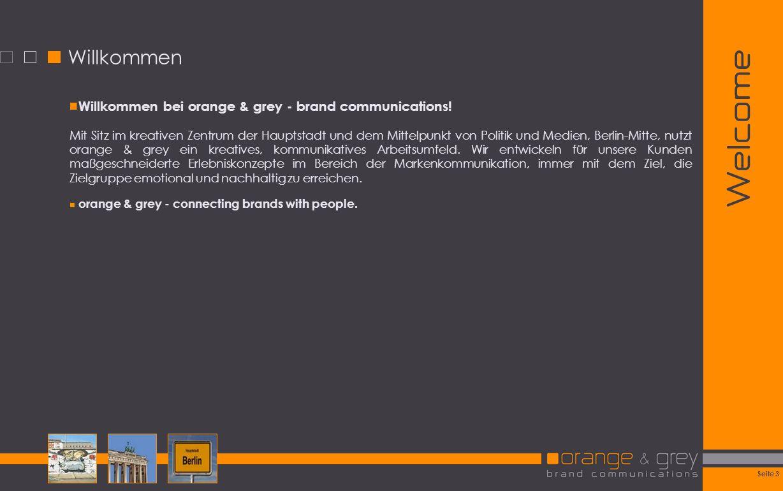 Seite 3 Welcome Willkommen Willkommen bei orange & grey - brand communications! Mit Sitz im kreativen Zentrum der Hauptstadt und dem Mittelpunkt von P