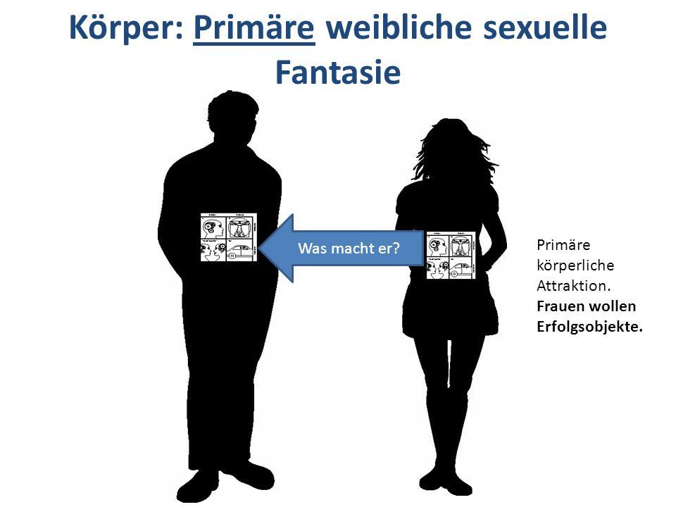 Körper: Primäre weibliche sexuelle Fantasie Was macht er? Primäre körperliche Attraktion. Frauen wollen Erfolgsobjekte.