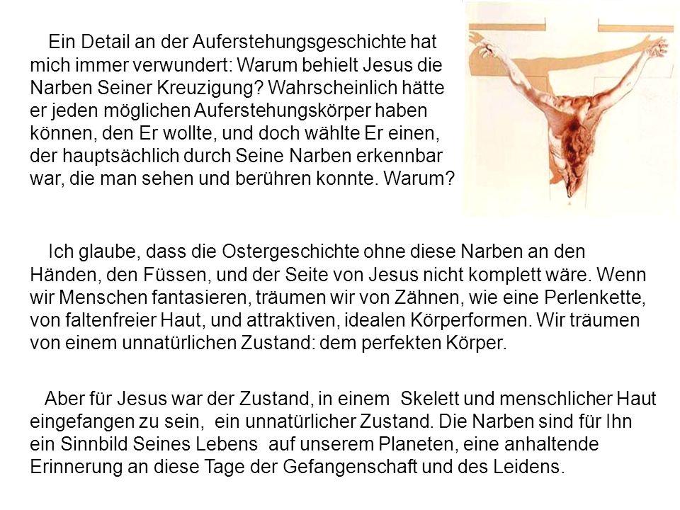 Ich glaube, dass die Ostergeschichte ohne diese Narben an den Händen, den Füssen, und der Seite von Jesus nicht komplett wäre.