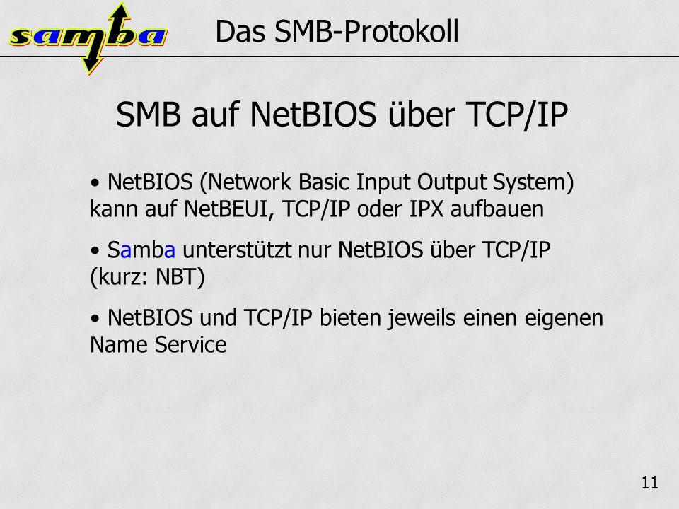 11 Das SMB-Protokoll NetBIOS (Network Basic Input Output System) kann auf NetBEUI, TCP/IP oder IPX aufbauen Samba unterstützt nur NetBIOS über TCP/IP (kurz: NBT) NetBIOS und TCP/IP bieten jeweils einen eigenen Name Service SMB auf NetBIOS über TCP/IP