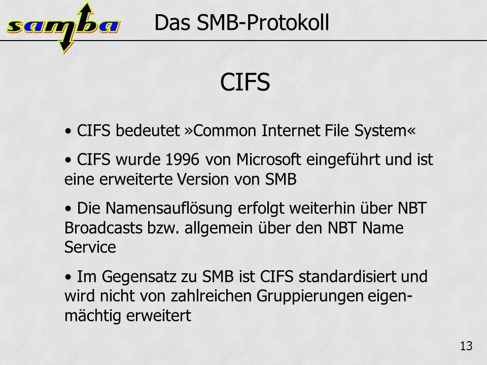 13 Das SMB-Protokoll CIFS bedeutet »Common Internet File System« CIFS wurde 1996 von Microsoft eingeführt und ist eine erweiterte Version von SMB Die Namensauflösung erfolgt weiterhin über NBT Broadcasts bzw.