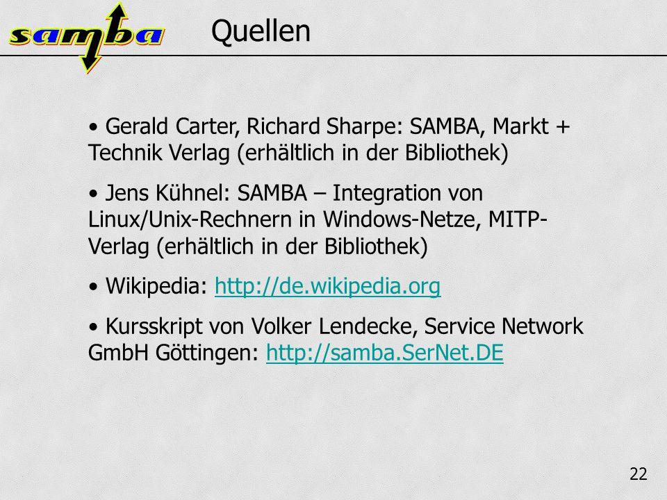 22 Quellen Gerald Carter, Richard Sharpe: SAMBA, Markt + Technik Verlag (erhältlich in der Bibliothek) Jens Kühnel: SAMBA – Integration von Linux/Unix-Rechnern in Windows-Netze, MITP- Verlag (erhältlich in der Bibliothek) Wikipedia: http://de.wikipedia.orghttp://de.wikipedia.org Kursskript von Volker Lendecke, Service Network GmbH Göttingen: http://samba.SerNet.DEhttp://samba.SerNet.DE
