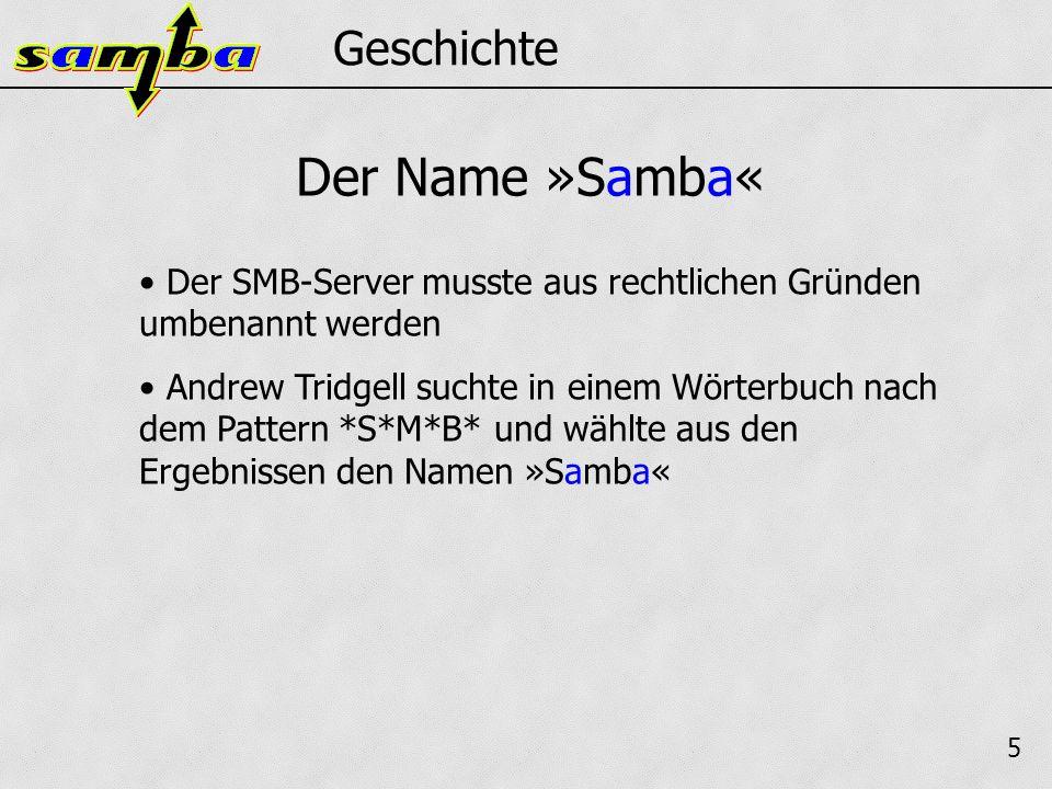 5 Geschichte Der SMB-Server musste aus rechtlichen Gründen umbenannt werden Andrew Tridgell suchte in einem Wörterbuch nach dem Pattern *S*M*B* und wählte aus den Ergebnissen den Namen »Samba« Der Name »Samba«
