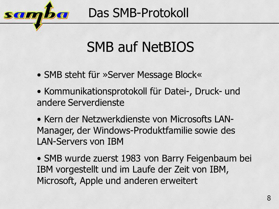 8 Das SMB-Protokoll SMB steht für »Server Message Block« Kommunikationsprotokoll für Datei-, Druck- und andere Serverdienste Kern der Netzwerkdienste von Microsofts LAN- Manager, der Windows-Produktfamilie sowie des LAN-Servers von IBM SMB wurde zuerst 1983 von Barry Feigenbaum bei IBM vorgestellt und im Laufe der Zeit von IBM, Microsoft, Apple und anderen erweitert SMB auf NetBIOS