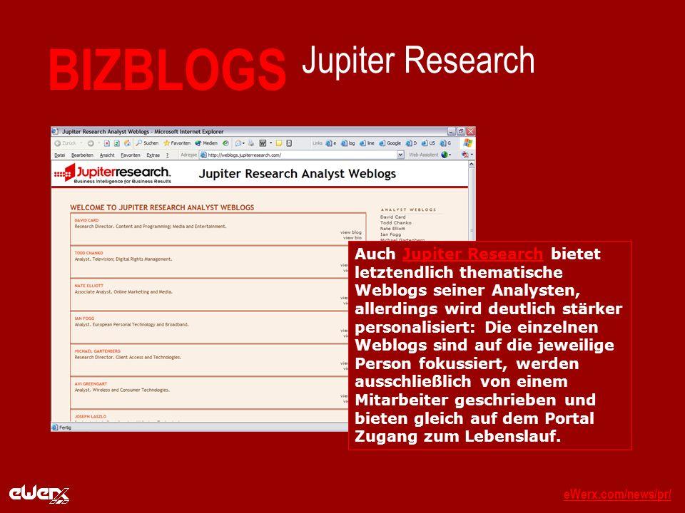 eWerx.com/news/pr/eWerx.com/news/pr/_ BIZBLOGS Jupiter Research Auch Jupiter Research bietet letztendlich thematische Weblogs seiner Analysten, allerdings wird deutlich stärker personalisiert: Die einzelnen Weblogs sind auf die jeweilige Person fokussiert, werden ausschließlich von einem Mitarbeiter geschrieben und bieten gleich auf dem Portal Zugang zum Lebenslauf.Jupiter Research