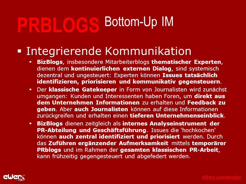 eWerx.com/news/pr/eWerx.com/news/pr/_ PRBLOGS Bottom-Up IM Integrierende Kommunikation BizBlogs, insbesondere Mitarbeiterblogs thematischer Experten, dienen dem kontinuierlichen externen Dialog, sind systemisch dezentral und ungesteuert: Experten können Issues tatsächlich identifizieren, priorisieren und kommunikativ gegensteuern.