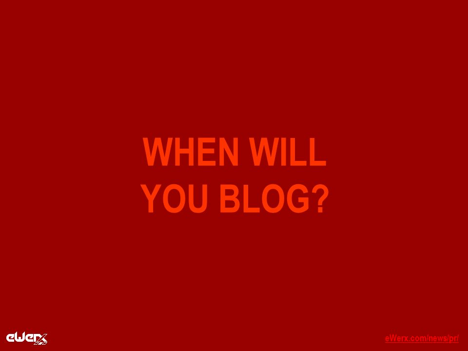 eWerx.com/news/pr/eWerx.com/news/pr/_ WHEN WILL YOU BLOG?