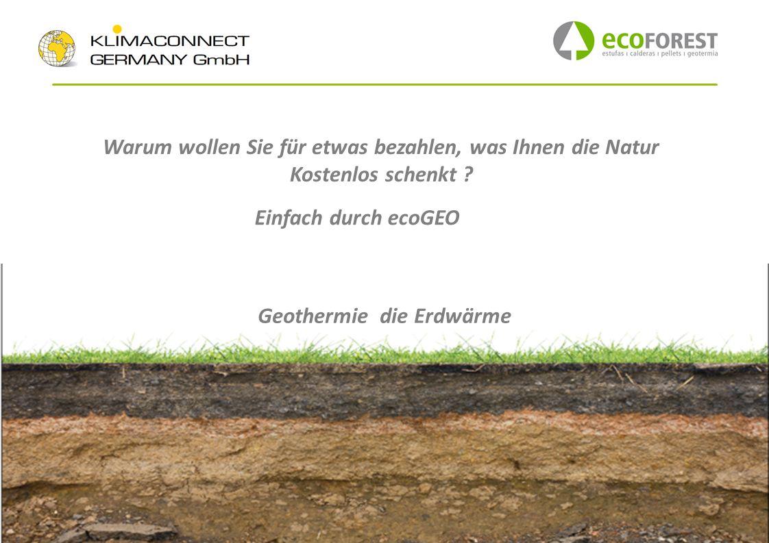 Warum wollen Sie für etwas bezahlen, was Ihnen die Natur Kostenlos schenkt ? Geothermie die Erdwärme Einfach durch ecoGEO