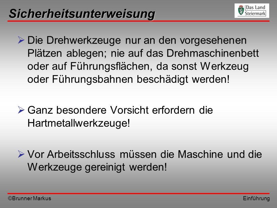 ©Brunner Markus Einführung Sicherheitsunterweisung Die Drehwerkzeuge nur an den vorgesehenen Plätzen ablegen; nie auf das Drehmaschinenbett oder auf F