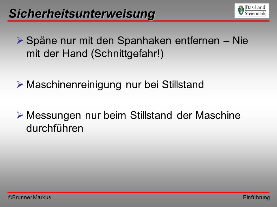 ©Brunner Markus Einführung Sicherheitsunterweisung Späne nur mit den Spanhaken entfernen – Nie mit der Hand (Schnittgefahr!) Maschinenreinigung nur be