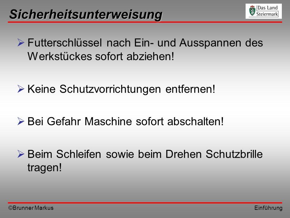 ©Brunner Markus Einführung Sicherheitsunterweisung Futterschlüssel nach Ein- und Ausspannen des Werkstückes sofort abziehen! Keine Schutzvorrichtungen