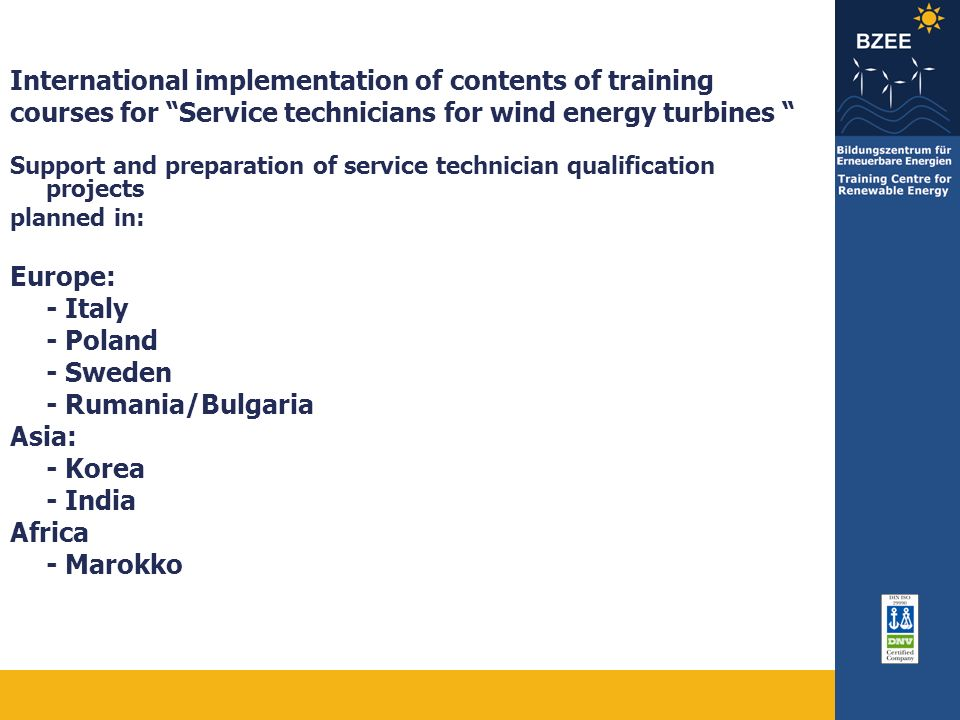 International implementation of contents of training courses for Service technicians for wind energy turbines Support and preparation of service technician qualification projects planned in: Europe: - Italy - Poland - Sweden - Rumania/Bulgaria Asia: - Korea - India Africa - Marokko