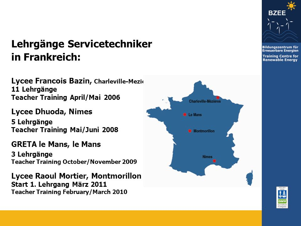 Lehrgänge Servicetechniker in Frankreich: Lycee Francois Bazin, Charleville-Mezieres 11 Lehrgänge Teacher Training April/Mai 2006 Lycee Dhuoda, Nimes 5 Lehrgänge Teacher Training Mai/Juni 2008 GRETA le Mans, le Mans 3 Lehrgänge Teacher Training October/November 2009 Lycee Raoul Mortier, Montmorillon Start 1.