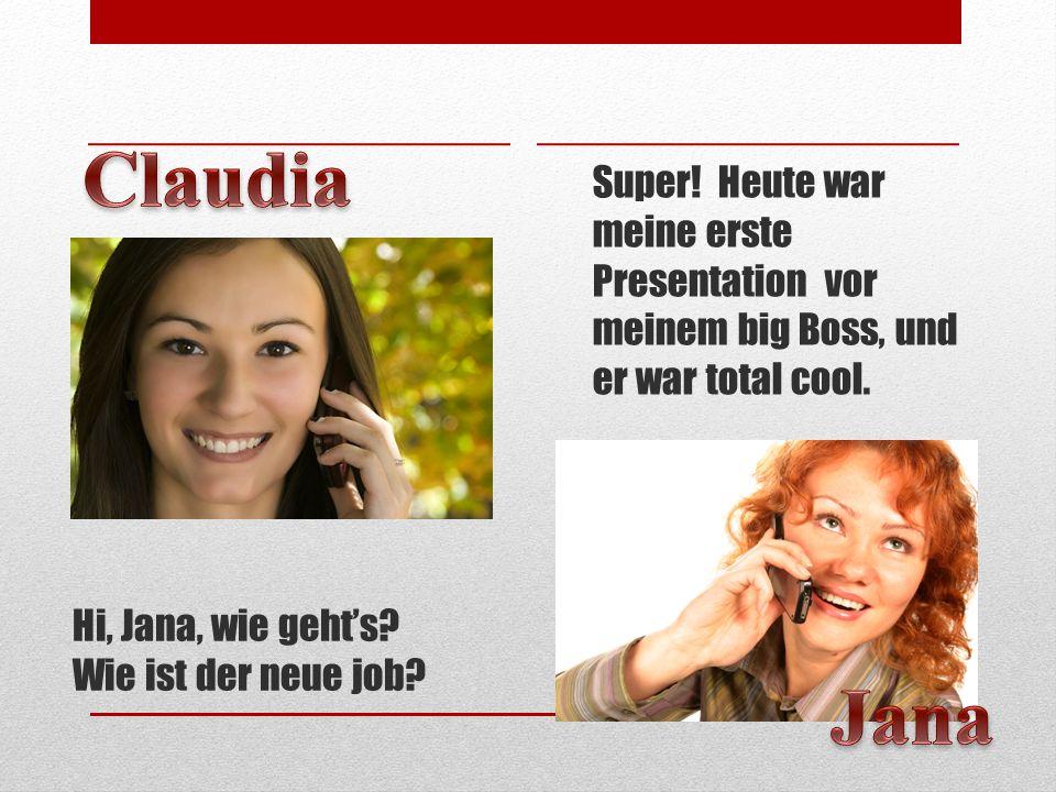 Hi, Jana, wie gehts? Wie ist der neue job? Super! Heute war meine erste Presentation vor meinem big Boss, und er war total cool.