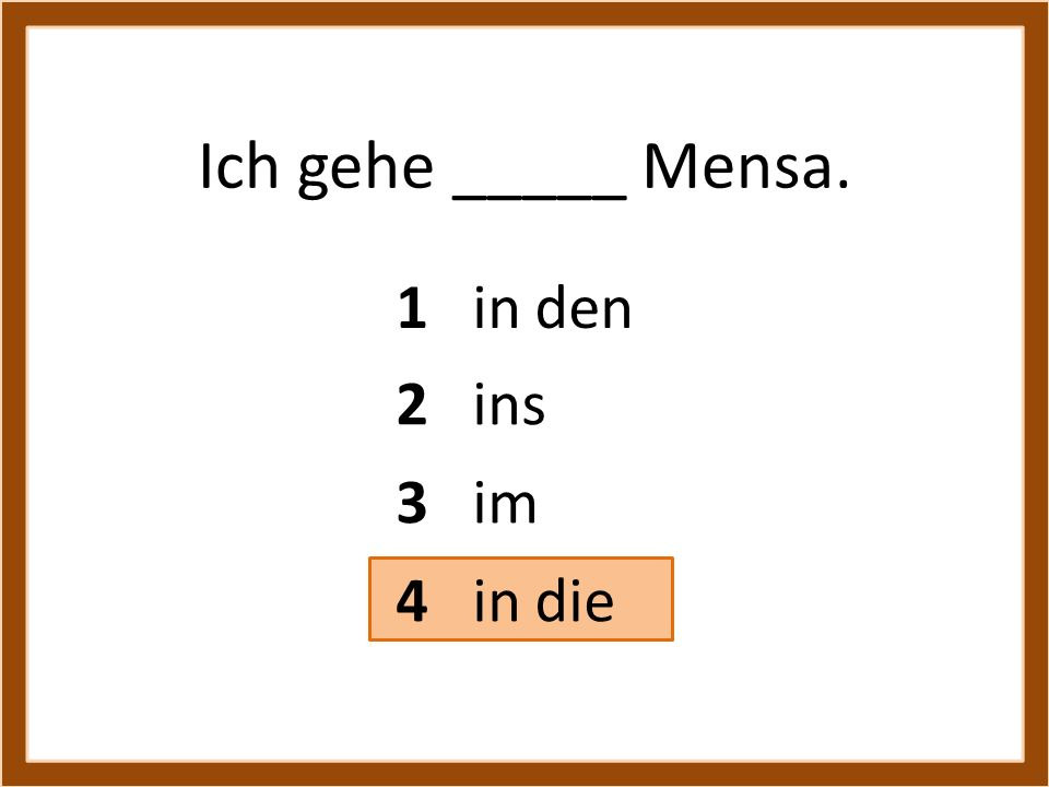Ich gehe _____ Mensa. 1 in den 3 im 4 in die 2 ins